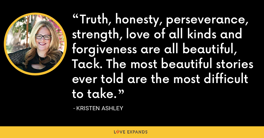 Truth, honesty, perseverance, strength, love of all kinds and forgiveness are all beautiful, Tack. The most beautiful stories ever told are the most difficult to take. - Kristen Ashley