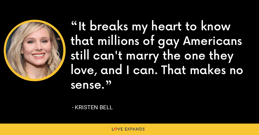It breaks my heart to know that millions of gay Americans still can't marry the one they love, and I can. That makes no sense. - Kristen Bell