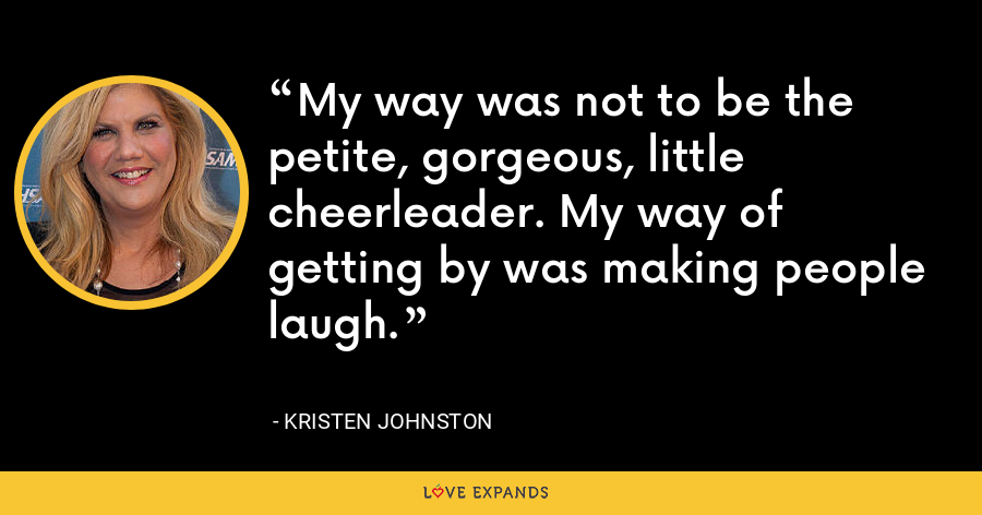 My way was not to be the petite, gorgeous, little cheerleader. My way of getting by was making people laugh. - Kristen Johnston