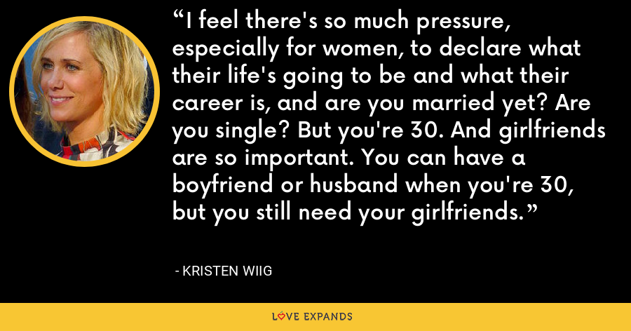 I feel there's so much pressure, especially for women, to declare what their life's going to be and what their career is, and are you married yet? Are you single? But you're 30. And girlfriends are so important. You can have a boyfriend or husband when you're 30, but you still need your girlfriends. - Kristen Wiig