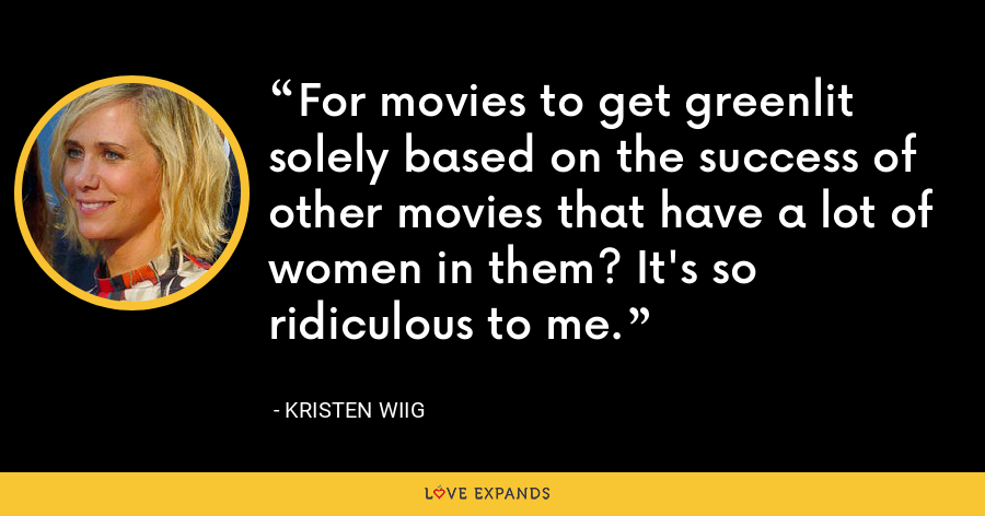 For movies to get greenlit solely based on the success of other movies that have a lot of women in them? It's so ridiculous to me. - Kristen Wiig