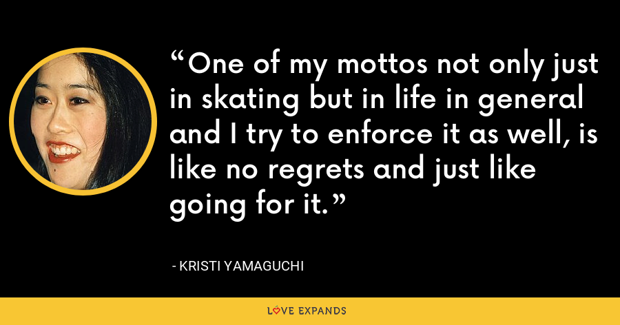 One of my mottos not only just in skating but in life in general and I try to enforce it as well, is like no regrets and just like going for it. - Kristi Yamaguchi