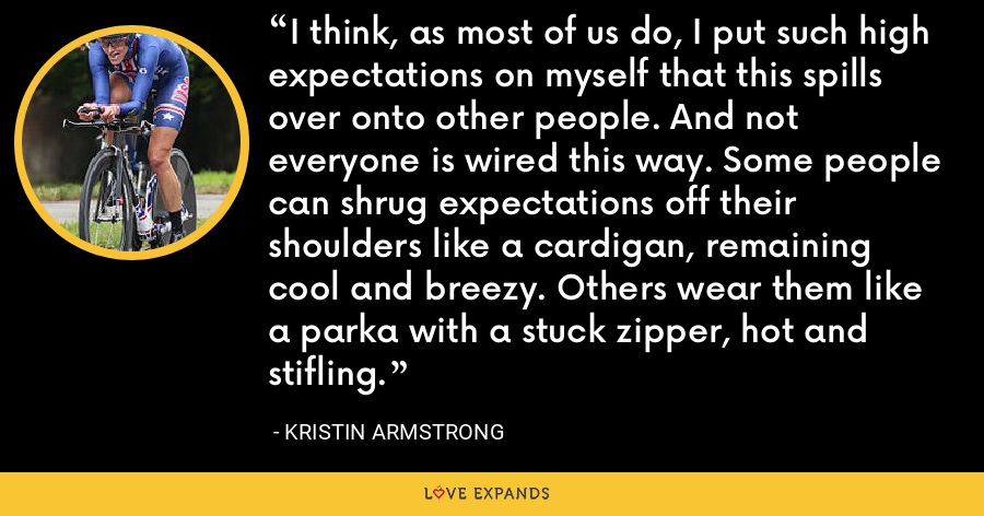 I think, as most of us do, I put such high expectations on myself that this spills over onto other people. And not everyone is wired this way. Some people can shrug expectations off their shoulders like a cardigan, remaining cool and breezy. Others wear them like a parka with a stuck zipper, hot and stifling. - Kristin Armstrong