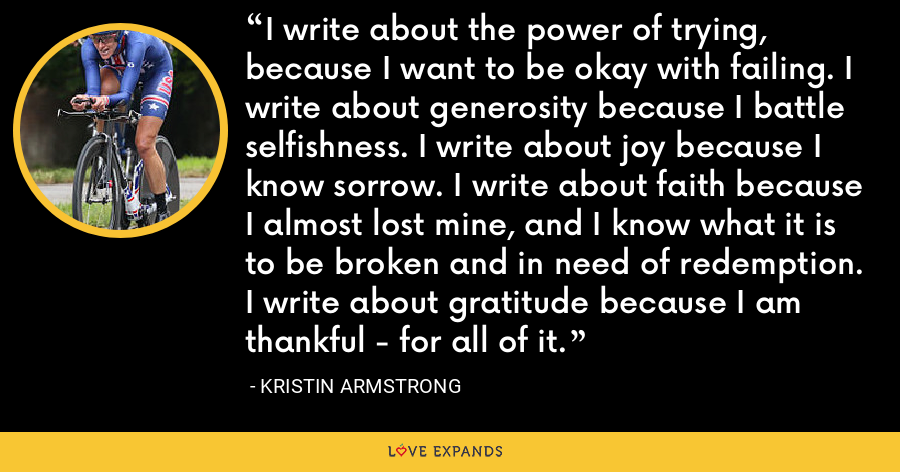 I write about the power of trying, because I want to be okay with failing. I write about generosity because I battle selfishness. I write about joy because I know sorrow. I write about faith because I almost lost mine, and I know what it is to be broken and in need of redemption. I write about gratitude because I am thankful - for all of it. - Kristin Armstrong