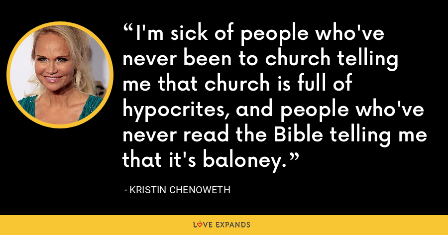 I'm sick of people who've never been to church telling me that church is full of hypocrites, and people who've never read the Bible telling me that it's baloney. - Kristin Chenoweth