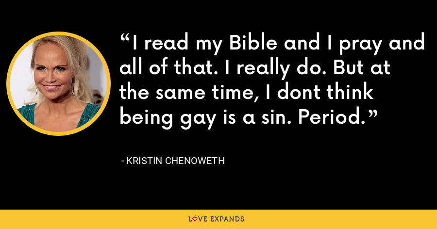 I read my Bible and I pray and all of that. I really do. But at the same time, I dont think being gay is a sin. Period. - Kristin Chenoweth