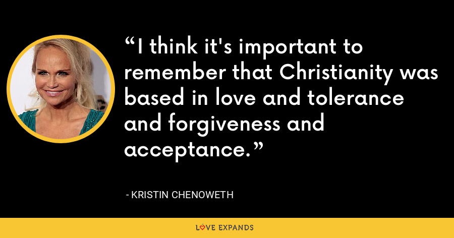 I think it's important to remember that Christianity was based in love and tolerance and forgiveness and acceptance. - Kristin Chenoweth