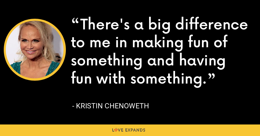 There's a big difference to me in making fun of something and having fun with something. - Kristin Chenoweth