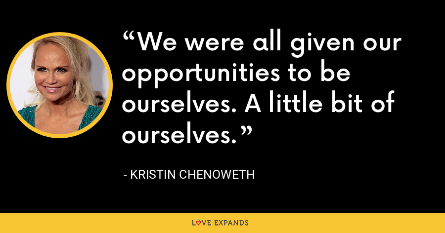 We were all given our opportunities to be ourselves. A little bit of ourselves. - Kristin Chenoweth