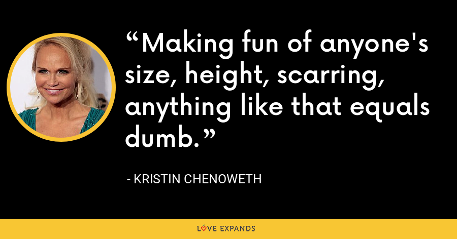 Making fun of anyone's size, height, scarring, anything like that equals dumb. - Kristin Chenoweth