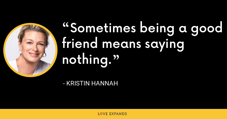 Sometimes being a good friend means saying nothing. - Kristin Hannah