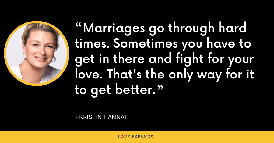 Marriages go through hard times. Sometimes you have to get in there and fight for your love. That's the only way for it to get better. - Kristin Hannah
