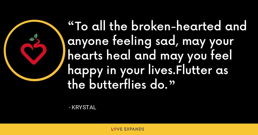 To all the broken-hearted and anyone feeling sad, may your hearts heal and may you feel happy in your lives.Flutter as the butterflies do. - Krystal
