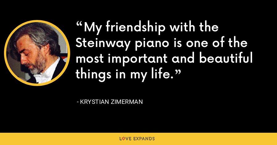 My friendship with the Steinway piano is one of the most important and beautiful things in my life. - Krystian Zimerman