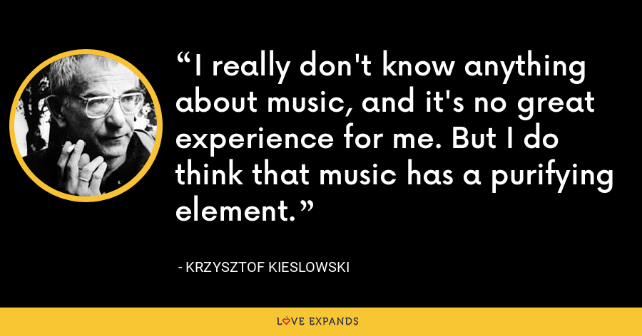 I really don't know anything about music, and it's no great experience for me. But I do think that music has a purifying element. - Krzysztof Kieslowski