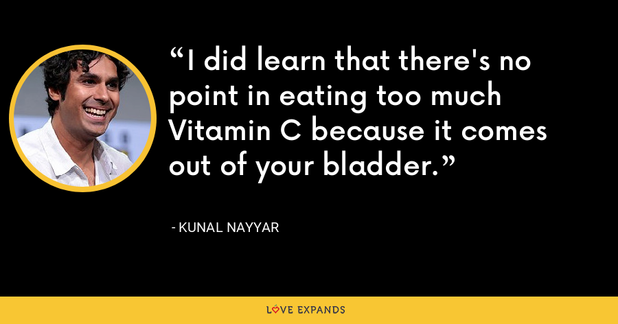 I did learn that there's no point in eating too much Vitamin C because it comes out of your bladder. - Kunal Nayyar