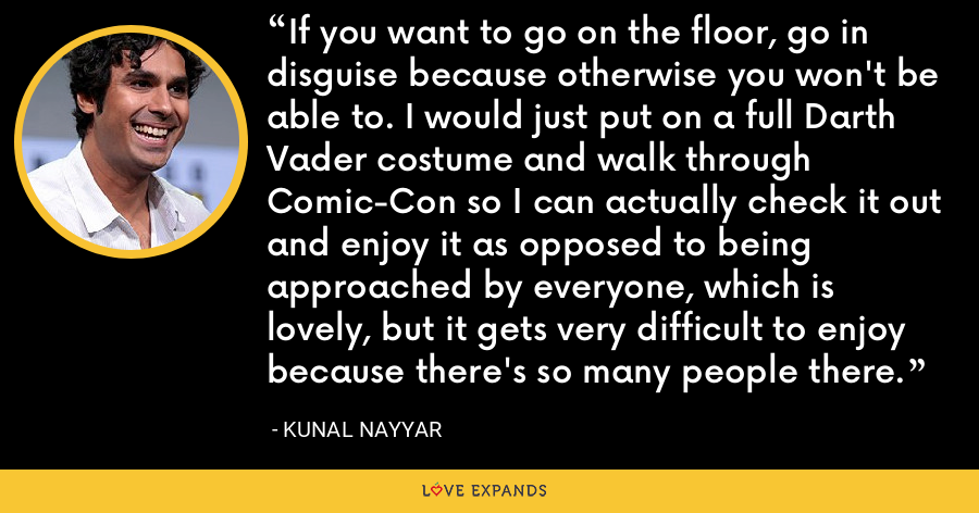 If you want to go on the floor, go in disguise because otherwise you won't be able to. I would just put on a full Darth Vader costume and walk through Comic-Con so I can actually check it out and enjoy it as opposed to being approached by everyone, which is lovely, but it gets very difficult to enjoy because there's so many people there. - Kunal Nayyar