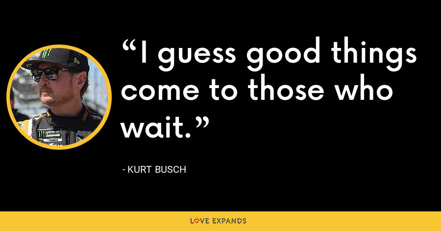 I guess good things come to those who wait. - Kurt Busch