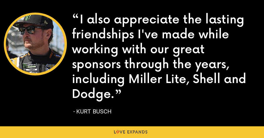 I also appreciate the lasting friendships I've made while working with our great sponsors through the years, including Miller Lite, Shell and Dodge. - Kurt Busch