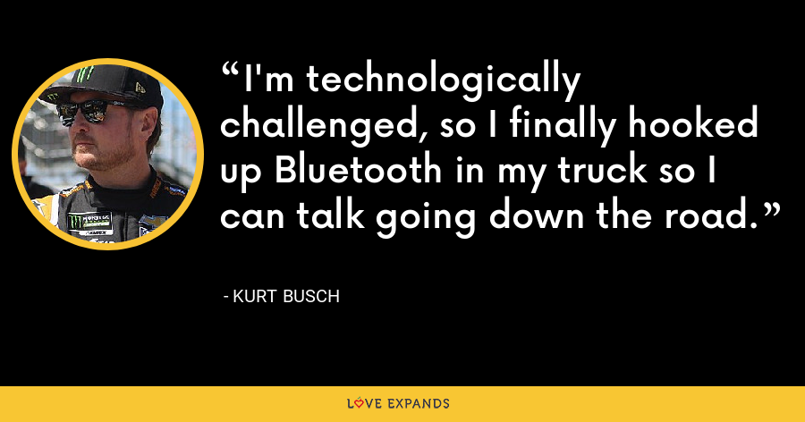 I'm technologically challenged, so I finally hooked up Bluetooth in my truck so I can talk going down the road. - Kurt Busch