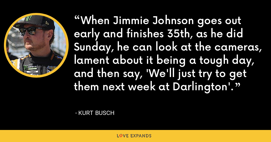 When Jimmie Johnson goes out early and finishes 35th, as he did Sunday, he can look at the cameras, lament about it being a tough day, and then say, 'We'll just try to get them next week at Darlington'. - Kurt Busch