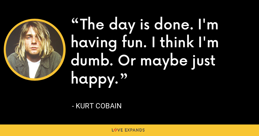 The day is done. I'm having fun. I think I'm dumb. Or maybe just happy. - Kurt Cobain