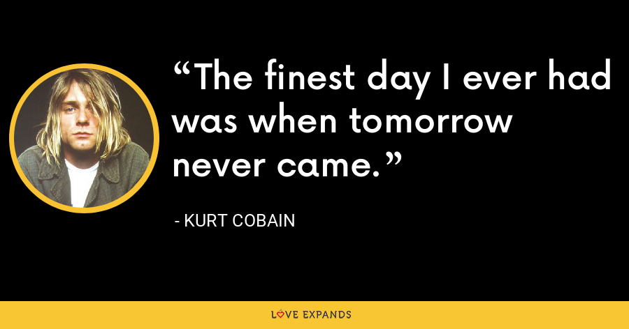 The finest day I ever had was when tomorrow never came. - Kurt Cobain