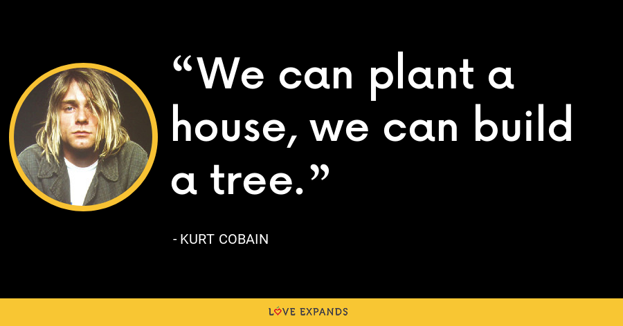 We can plant a house, we can build a tree. - Kurt Cobain