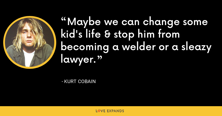 Maybe we can change some kid's life & stop him from becoming a welder or a sleazy lawyer. - Kurt Cobain