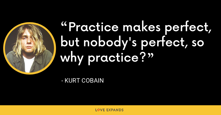 Practice makes perfect, but nobody's perfect, so why practice? - Kurt Cobain