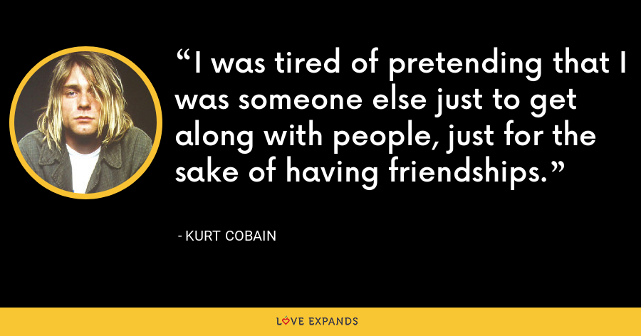 I was tired of pretending that I was someone else just to get along with people, just for the sake of having friendships. - Kurt Cobain