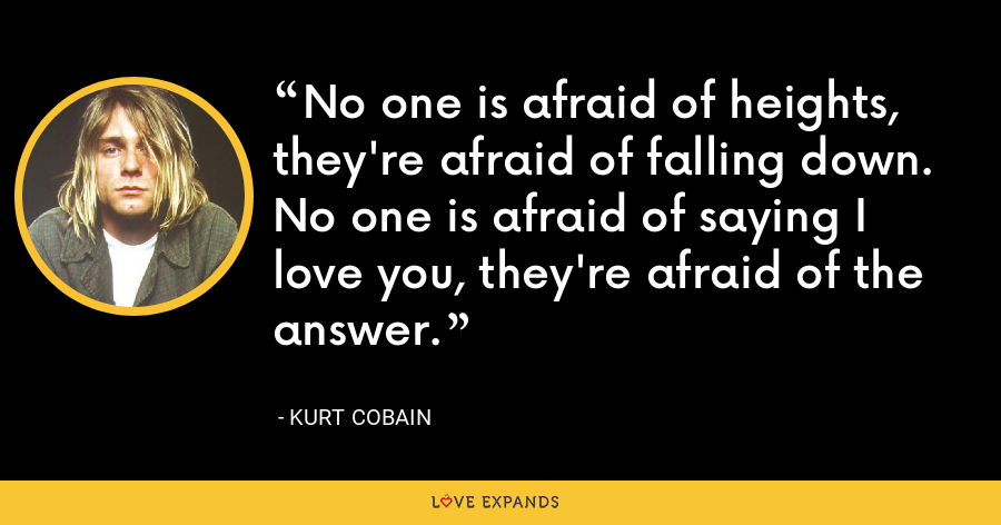 No one is afraid of heights, they're afraid of falling down. No one is afraid of saying I love you, they're afraid of the answer. - Kurt Cobain