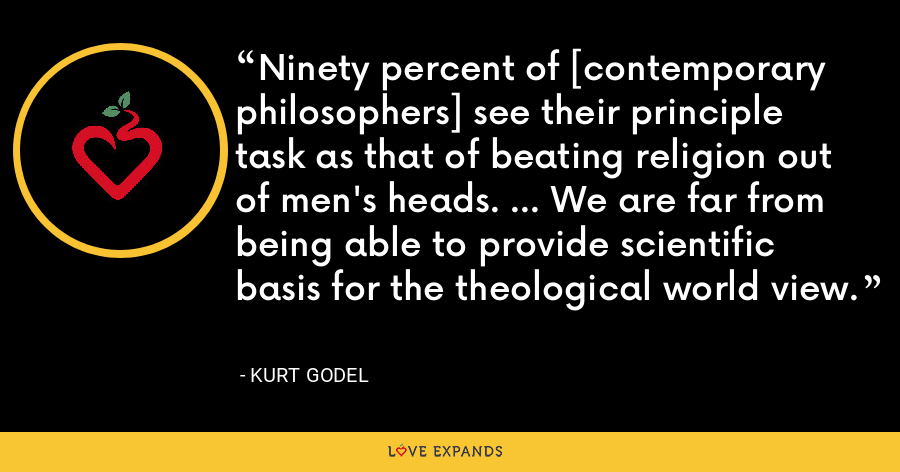 Ninety percent of [contemporary philosophers] see their principle task as that of beating religion out of men's heads. ... We are far from being able to provide scientific basis for the theological world view. - Kurt Godel
