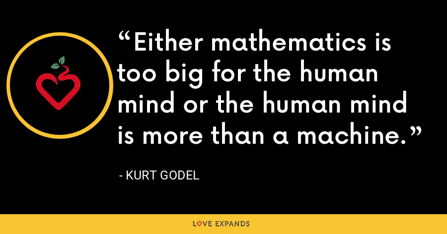 Either mathematics is too big for the human mind or the human mind is more than a machine. - Kurt Godel