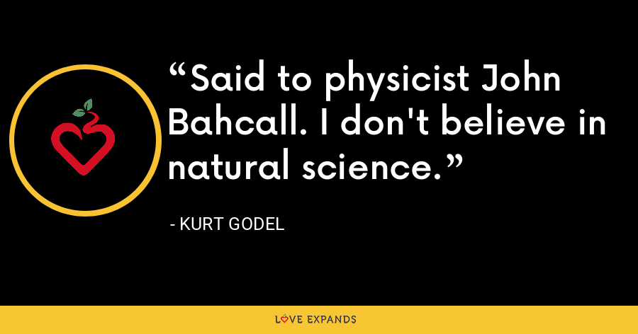 Said to physicist John Bahcall. I don't believe in natural science. - Kurt Godel