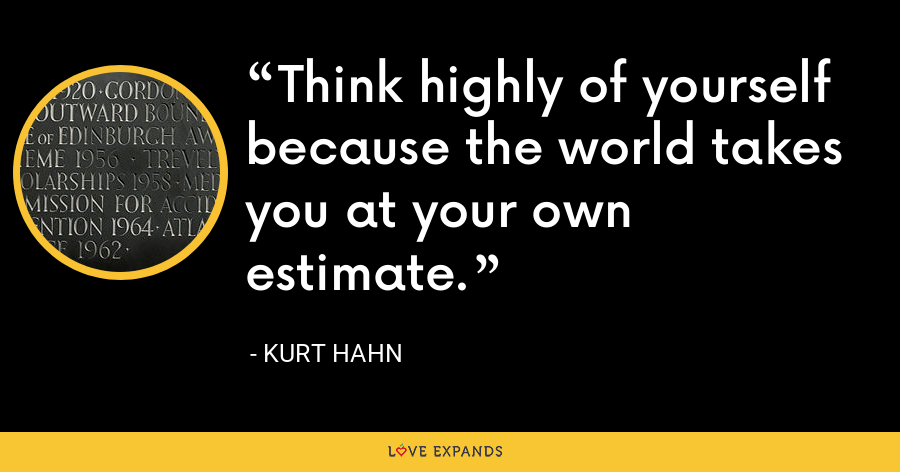 Think highly of yourself because the world takes you at your own estimate. - Kurt Hahn