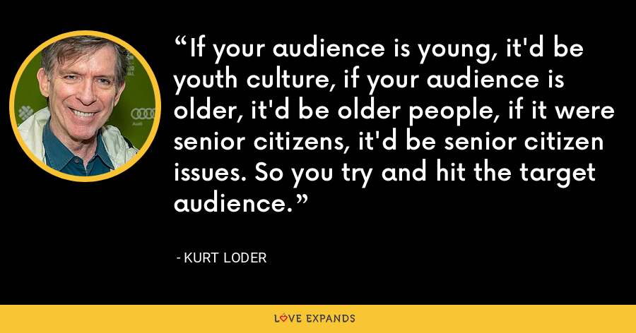 If your audience is young, it'd be youth culture, if your audience is older, it'd be older people, if it were senior citizens, it'd be senior citizen issues. So you try and hit the target audience. - Kurt Loder