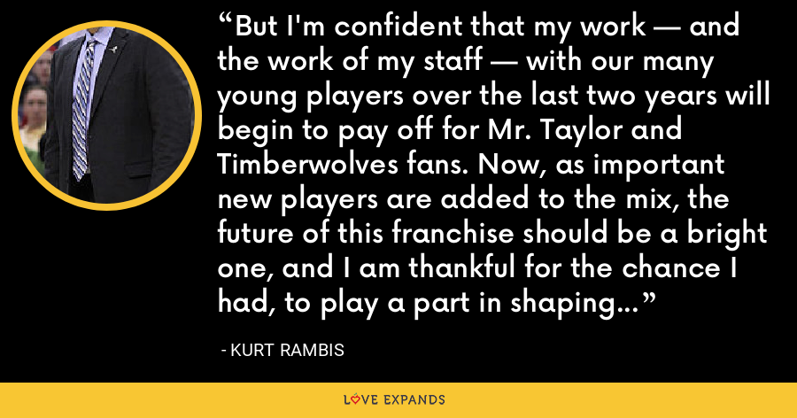 But I'm confident that my work — and the work of my staff — with our many young players over the last two years will begin to pay off for Mr. Taylor and Timberwolves fans. Now, as important new players are added to the mix, the future of this franchise should be a bright one, and I am thankful for the chance I had, to play a part in shaping that future. - Kurt Rambis