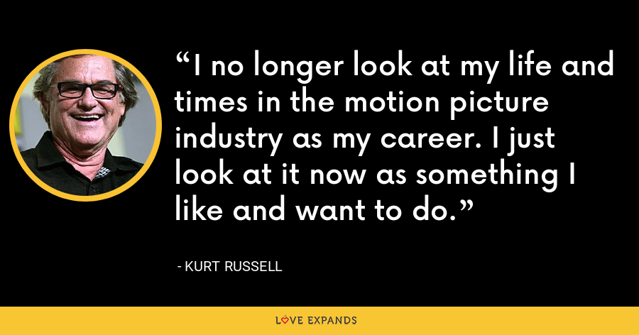 I no longer look at my life and times in the motion picture industry as my career. I just look at it now as something I like and want to do. - Kurt Russell