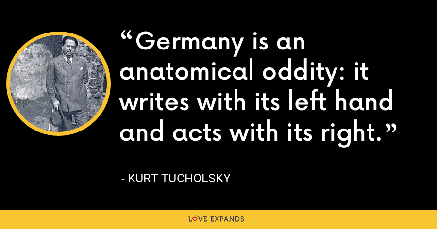 Germany is an anatomical oddity: it writes with its left hand and acts with its right. - Kurt Tucholsky