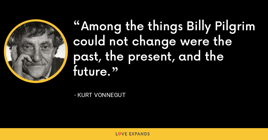 Among the things Billy Pilgrim could not change were the past, the present, and the future. - Kurt Vonnegut