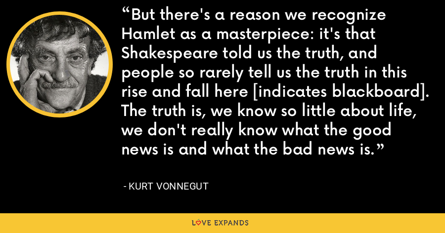 But there's a reason we recognize Hamlet as a masterpiece: it's that Shakespeare told us the truth, and people so rarely tell us the truth in this rise and fall here [indicates blackboard]. The truth is, we know so little about life, we don't really know what the good news is and what the bad news is. - Kurt Vonnegut