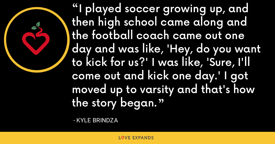 I played soccer growing up, and then high school came along and the football coach came out one day and was like, 'Hey, do you want to kick for us?' I was like, 'Sure, I'll come out and kick one day.' I got moved up to varsity and that's how the story began. - Kyle Brindza