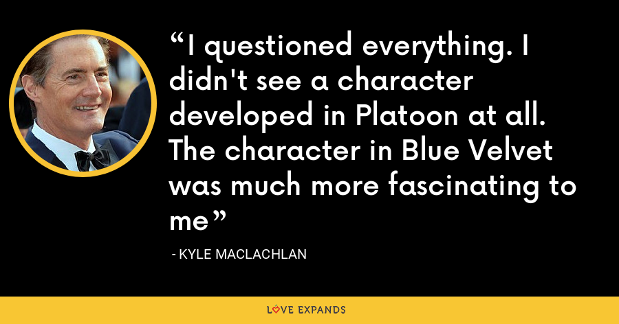 I questioned everything. I didn't see a character developed in Platoon at all. The character in Blue Velvet was much more fascinating to me - Kyle MacLachlan