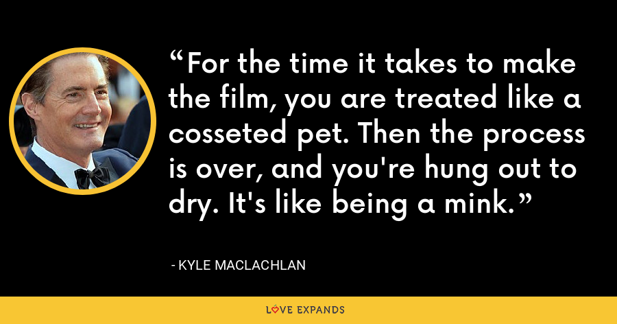 For the time it takes to make the film, you are treated like a cosseted pet. Then the process is over, and you're hung out to dry. It's like being a mink. - Kyle MacLachlan