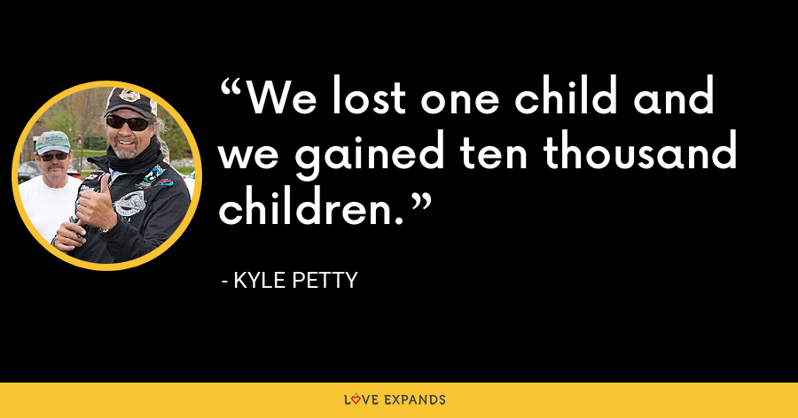 We lost one child and we gained ten thousand children. - Kyle Petty