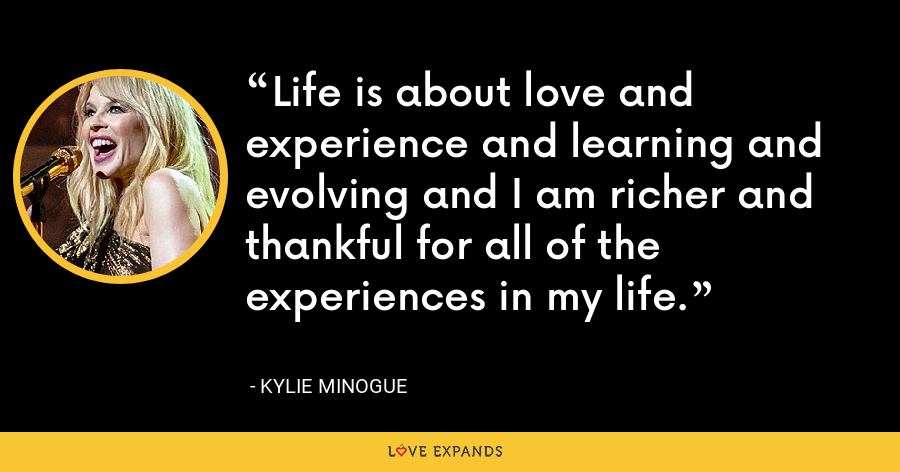 Life is about love and experience and learning and evolving and I am richer and thankful for all of the experiences in my life. - Kylie Minogue