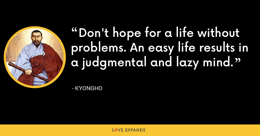 Don't hope for a life without problems. An easy life results in a judgmental and lazy mind. - Kyongho
