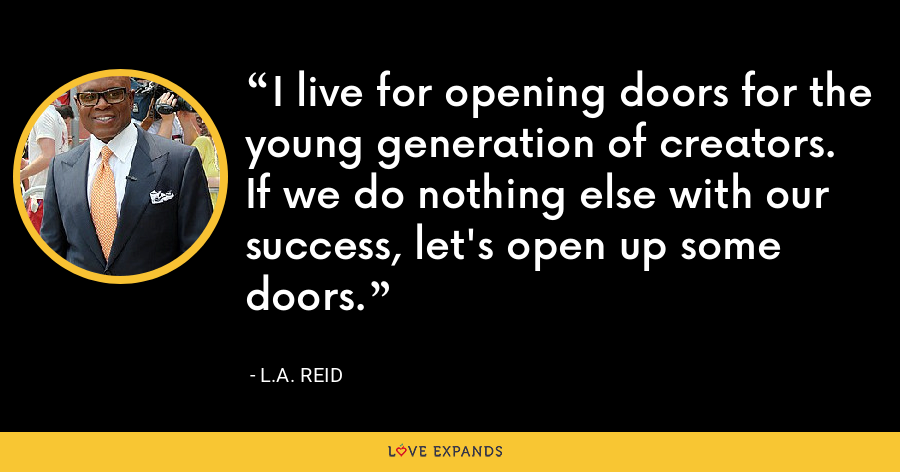 I live for opening doors for the young generation of creators. If we do nothing else with our success, let's open up some doors. - L.A. Reid