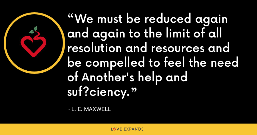 We must be reduced again and again to the limit of all resolution and resources and be compelled to feel the need of Another's help and suf?ciency. - L. E. Maxwell